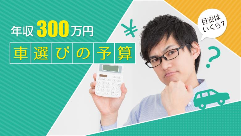 年収300万円の人の車選び。購入予算はいくらまでが目安?