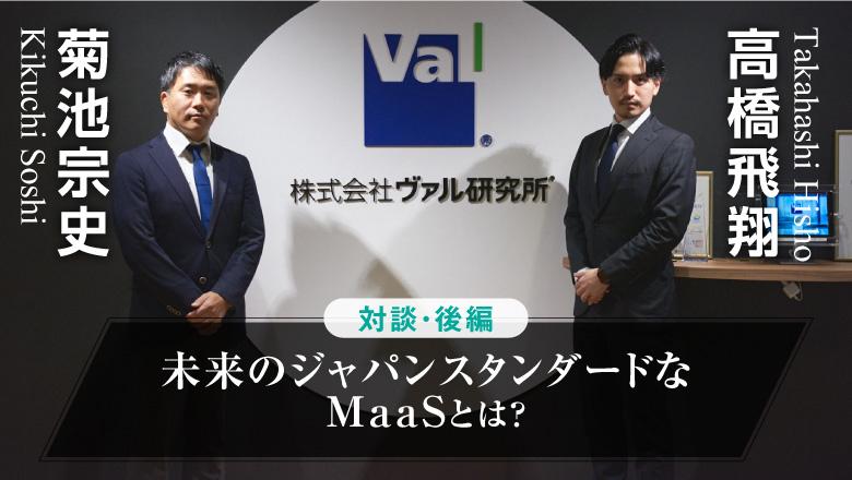 「MaaSアプリ開発を支える立役者に聞く、未来のジャパンスタンダードなMaaSとは?」 株式会社ヴァル研究所 菊池宗史×高橋飛翔 対談【後編】