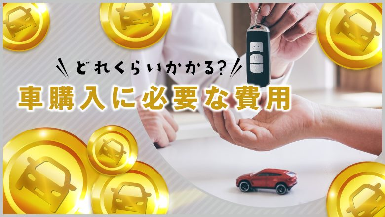 車の購入にかかる費用や諸経費は?出費を抑えるポイントも解説!
