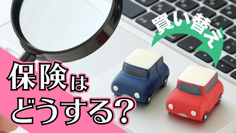 車買い替え時の保険はどうなるの? 必要な手続きと注意点を紹介