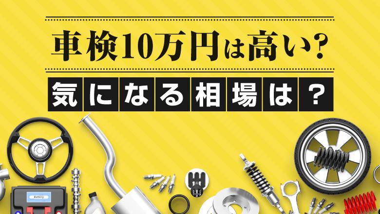 車検に10万円は高すぎる?費用の目安や節約できるポイントを解説!