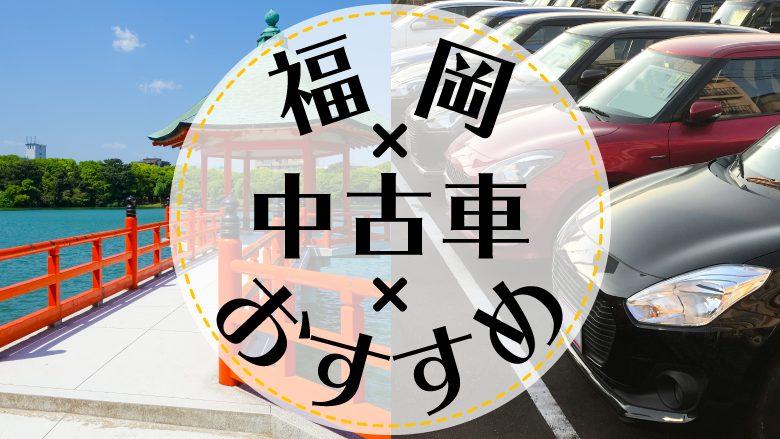 福岡で中古車を買うならどこ?おすすめの中古車販売店を徹底調査