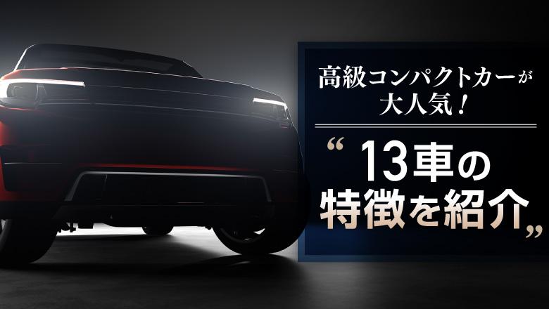今、高級車のコンパクトカーが話題!小さくてもプレミアムな車が人気の理由を徹底調査