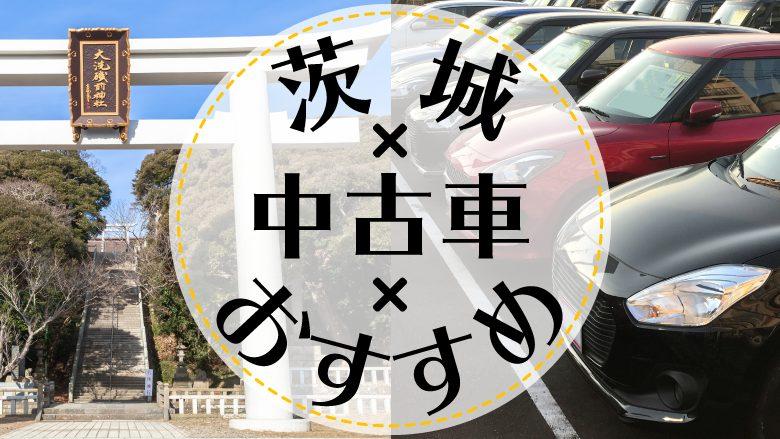 茨城県で中古車を買うならどこ?おすすめの中古車販売店を徹底調査
