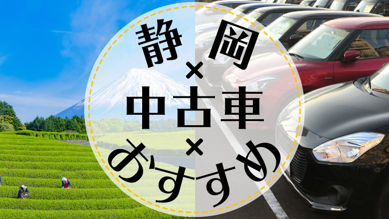 静岡市で中古車を買うならどこ?おすすめの中古車販売店を徹底調査