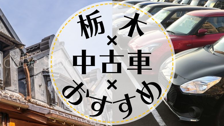 栃木市で中古車を買うならどこ?おすすめの中古車販売店を徹底調査