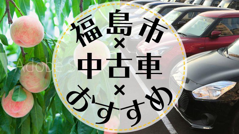 福島市で中古車を買うならどこ?おすすめの中古車販売店を徹底調査