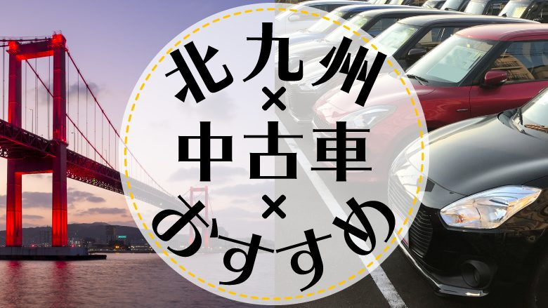 北九州市で中古車を買うならどこ?おすすめの中古車販売店を徹底調査