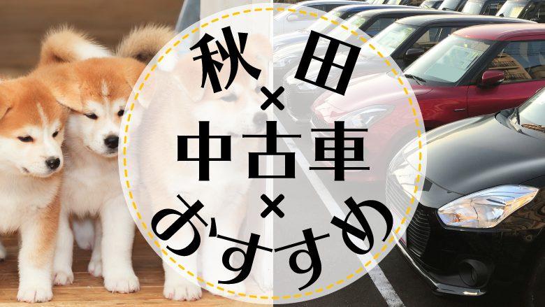 秋田市で中古車を買うならどこ?おすすめの中古車販売店を徹底調査