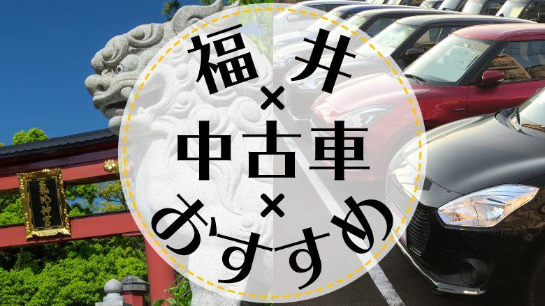 福井市で中古車を買うならどこ?おすすめの中古車販売店を徹底調査