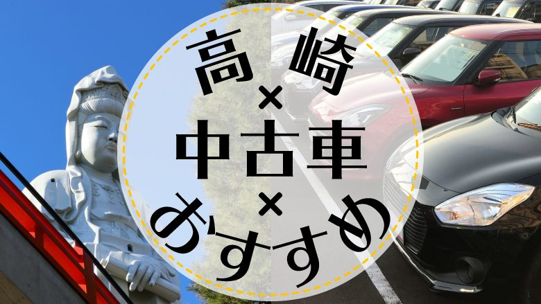 高崎で中古車を買うならどこ?おすすめの中古車販売店を徹底調査