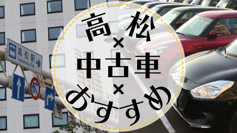 高松で中古車を買うならどこ?おすすめの中古車販売店を徹底調査
