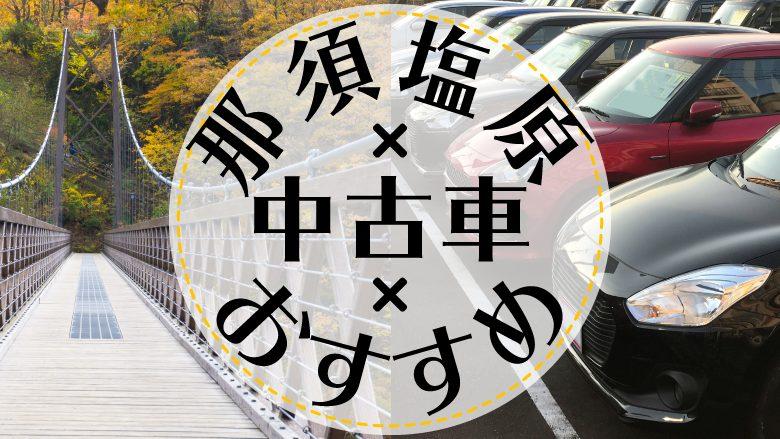 那須塩原で中古車を買うならどこ?おすすめの中古車販売店を徹底調査