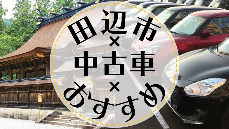 田辺市で中古車を買うならどこ?おすすめの中古車販売店を徹底調査