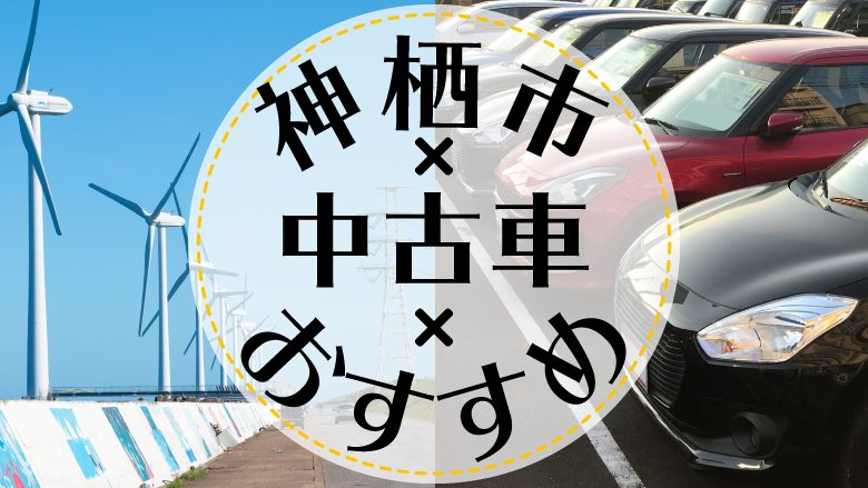 神栖市で中古車を買うならどこ?おすすめの中古車販売店を徹底調査