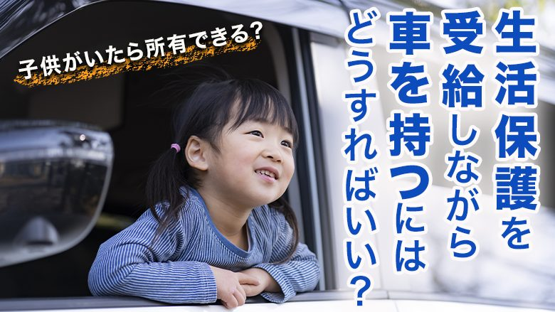 子供がいる生活保護受給者が車を持つには?所有できる条件について解説!