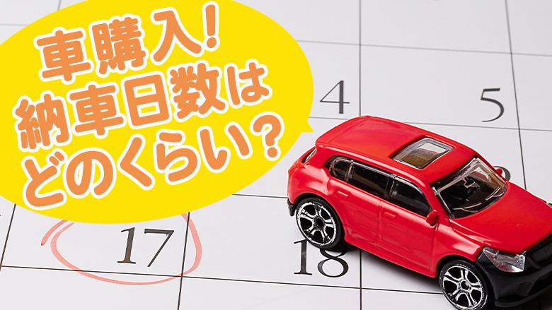 新車と中古車、納車日数はどれくらい?最短で納車してもらう方法は?