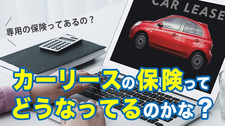 カーリース専用保険って存在する?普通の自動車保険と何がどう違う?