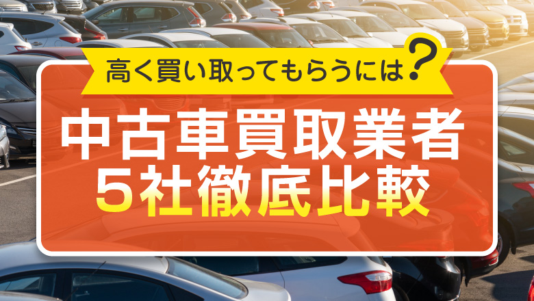 おすすめの中古車買取業者5社を比較!高く車を売るための方法は?