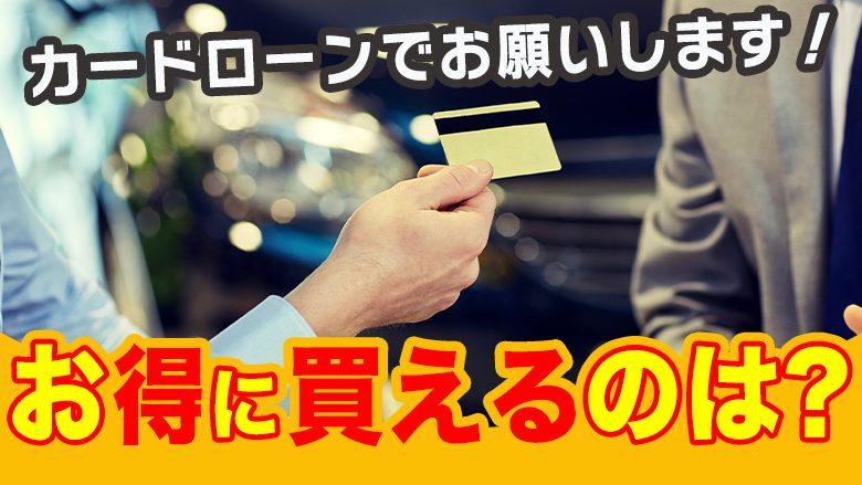 車の購入にカードローンは使える?注意点とローンよりもお得に車に乗る方法
